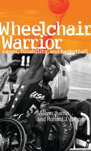 Wheelchair Warrior - Gangs, Disability, and Basketball ebook by Melvin Juette,Ronald J. Berger