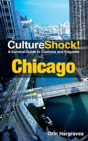 CultureShock! Chicago - A Survival Guide to Customs and Etiquette ebook by Orin Hargraves