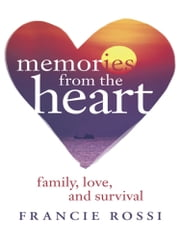 Memories from the Heart - Family, Love, and Survival ebook by Francie Rossi
