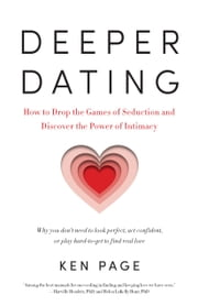 Deeper Dating - How to Drop the Games of Seduction and Discover the Power of Intimacy ebook by Ken Page