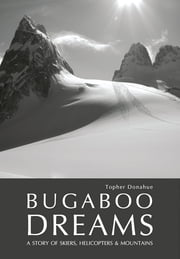 Bugaboo Dreams - A Story of Skiers, Helicopters & Mountains ebook by Topher Donahue