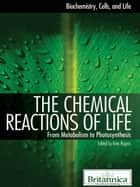 The Chemical Reactions of Life - From Metabolism to Photosynthesis ebook by Britannica Educational Publishing, Rogers, Kara