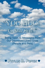 """Yoo Hoo! I'm Still Here!"" - Being Open to Messages from Our Deceased Loved Ones (People and Pets) ebook by Phyllis B. Popkin"