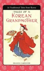 Tales of a Korean Grandmother - 32 Traditional Tales from Korea ebook by Frances Carpenter