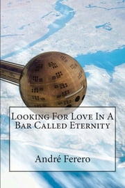 Looking For Love In A Bar Called Eternity ebook by André Ferero