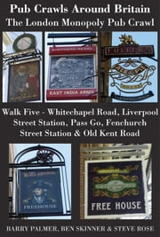 Pub Crawls Around Britain. The London Monopoly Pub Crawl. Walk Five Whitechapel Road, Liverpool Street Station, Pass Go, Fenchurch Street Station & Old Kent Road ebook by Barry Palmer,Ben Skinner,Steve Rose