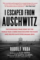 I Escaped from Auschwitz - The Shocking True Story of the World War II Hero Who Escaped the Nazis and Helped Save Over 200,000 Jews ebook by Rudolf Vrba, Robin Vrba, Nikola Zimring