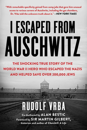 I Escaped from Auschwitz - The Shocking True Story of the World War II Hero Who Escaped the Nazis and Helped Save Over 200,000 Jews ebook by Rudolf Vrba