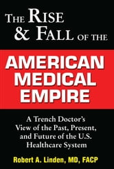 The Rise & Fall of the American Medical Empire - A Trench Doctor's View of the Past, Present and Future of the U.S. Healthcare System ebook by Robert A Linden
