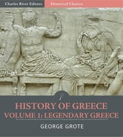 History of Greece Volume 1: Legendary Greece, from the Gods and Heroes to the Foundation of the Olympic Games (776 B.C.) ebook by George Grote