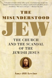 The Misunderstood Jew - The Church and the Scandal of the Jewish Jesus ebook by Amy-Jill Levine