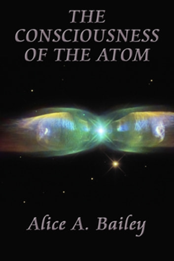 The Consciousness of the Atom ebook by Alice A. Bailey