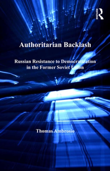 Authoritarian Backlash - Russian Resistance to Democratization in the Former Soviet Union ebook by Thomas Ambrosio
