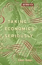 Taking Economics Seriously ebook by Dean Baker, Deborah Chasman