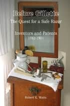 Before Gillette: The Quest for a Safe Razor - Inventors and Patents 1762-1901 ebook by Robert K. Waits