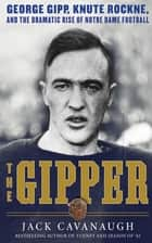 The Gipper - George Gipp, Knute Rockne, and the Dramatic Rise of Notre Dame Football ebook by Jack Cavanaugh