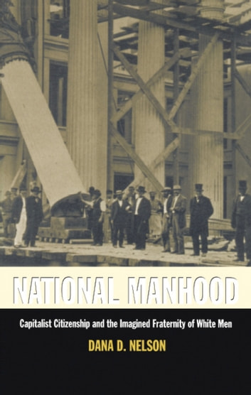 National Manhood - Capitalist Citizenship and the Imagined Fraternity of White Men ebook by Dana D. Nelson,Donald E. Pease