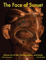 The Face of Sunset - African Art of Life, Transformation, and Death ebook by Arthur Bourgeois,Scott Rodolitz,Nicholas Prior