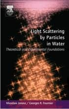 Light Scattering by Particles in Water: Theoretical and Experimental Foundations ebook by Miroslaw Jonasz,Georges Fournier