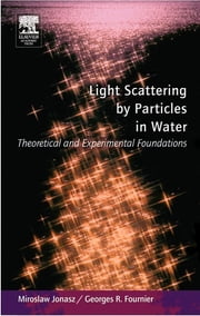 Light Scattering by Particles in Water: Theoretical and Experimental Foundations - Theoretical and Experimental Foundations ebook by Miroslaw Jonasz,Georges Fournier