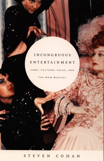 Incongruous Entertainment - Camp, Cultural Value, and the MGM Musical ebook by Steven Cohan