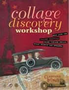 Collage Discovery Workshop - Beyond the Unexpected: New Techniques Using Color, Personal Imagery and Creative Surfaces ebook by Claudine Hellmuth