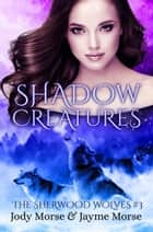 Shadow Creatures - The Sherwood Wolves, #3 ebook by Jody Morse, Jayme Morse