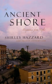 The Ancient Shore - Dispatches from Naples ebook by Shirley Hazzard,Francis Steegmuller