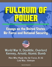 Fulcrum of Power: Essays on the United States Air Force and National Security - World War II, Doolittle, Overlord, Kenney, Arnold, Atomic Bomb, Men Who Made the Air Force, B-36, Cold War, Vietnam ebook by Progressive Management