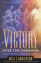 Victory Over the Darkness - Realize the Power of Your Identity in Christ ebook by Neil T. Anderson