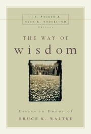 The Way of Wisdom - Essays in Honor of Bruce K. Waltke ebook by J. I. Packer,Sven K. Soderlund