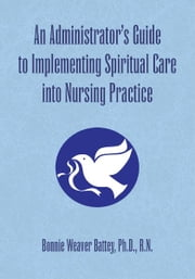 An Administrator's Guide to Implementing Spiritual Care into Nursing Practice ebook by Ph.D., R.N. Bonnie Weaver Battey