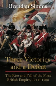 Three Victories and a Defeat - The Rise and Fall of the First British Empire, 1714-1783 ebook by Brendan Simms