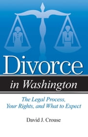 Divorce in Washington - The Legal Process, Your Rights, and What to Expect ebook by David J. Crouse, Esq.