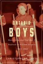 Ontario Boys - Masculinity and the Idea of Boyhood in Postwar Ontario, 1945--1960 ebook by Christopher J. Greig