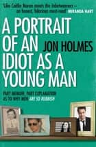 A Portrait of an Idiot as a Young Man ebook by Jon Holmes
