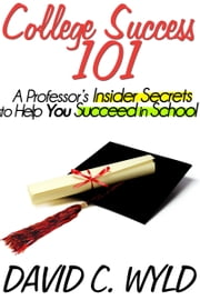 College Success 101: A Professor's Insider Secrets to Help You Succeed in School ebook by David Wyld