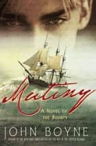 Mutiny - A Novel of the Bounty ebook by John Boyne