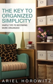 The Key To Organized Simplicity - Simple Tips To Becoming More Organized ebook by Ariel Horowitz