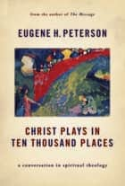 Christ Plays in Ten Thousand Places - A Conversation in Spiritual Theology ebook by Eugene H. Peterson
