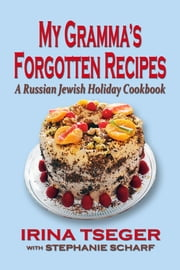 My Gramma's Forgottten Recipes: A Russian Jewish Holiday Cookbook ebook by Irina Tseger