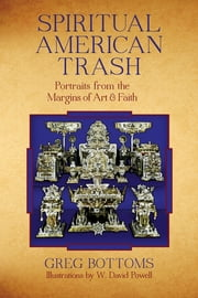 Spiritual American Trash - Portraits from the Margins of Art and Faith ebook by Greg Bottoms