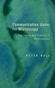 Communication Under the Microscope - The Theory and Practice of Microanalysis ebook by Peter Bull