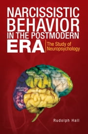 Narcissistic Behavior in the Postmodern Era - The Study of Neuropsychology ebook by Rudolph Hall