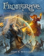 Frostgrave - Fantasy Wargames in the Frozen City ebook by Joseph A. McCullough,Dmitry Burmak