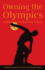 Owning the Olympics - Narratives of the New China ebook by Monroe Price,Daniel Dayan