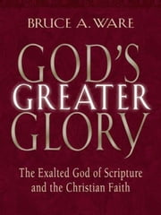 God's Greater Glory: The Exalted God of Scripture and the Christian Faith - The Exalted God of Scripture and the Christian Faith ebook by Bruce A. Ware