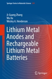 Lithium Metal Anodes and Rechargeable Lithium Metal Batteries ebook by Ji-Guang Zhang, Wu Xu, Wesley A. Henderson