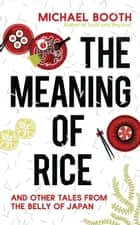 The Meaning of Rice - And Other Tales from the Belly of Japan ebook by Michael Booth
