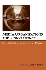 Media Organizations and Convergence - Case Studies of Media Convergence Pioneers ebook by Gracie L. Lawson-Borders